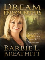 Dream Encounters: Seeing Your Destiny From God's Perspective ebook by Breathitt, Barbie L