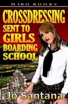 Crossdressing: Sent to Girls Boarding School ebook by Jo Santana