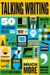 Talking Writing - 50 Contemporary Writers on Novels, Short Stories, Non-Fiction, Poetry, Playwriting, Digital, Fantasy, Sci-Fi, Blogging, Criticism, Comedy, Erotica, Crime, Young Adult, Screenwriting, Picture Books, Memoir, and Much, Much More ebook by
