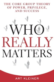 Who Really Matters - The Core Group Theory of Power, Privilege, and Success ebook by Art Kleiner