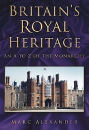 Britain's Royal Heritage - An A to Z of the Monarchy ebook by Mark Alexander