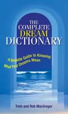 Complete Dream Dictionary: A Bedside Guide to Knowing What Your Dreams Mean ebook by Trish MacGregor,Rob MacGregor