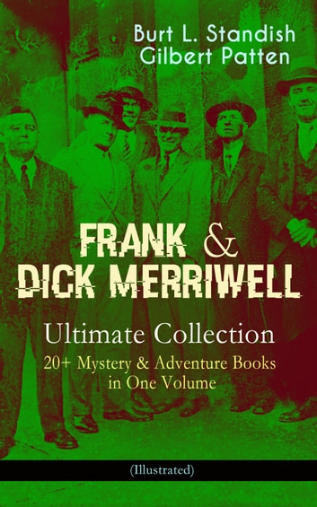 FRANK & DICK MERRIWELL – Ultimate Collection: 20+ Mystery & Adventure Books in One Volume (Illustrated) - All in the Game, Dick Merriwell's Trap, Frank Merriwell at Yale, The Tragedy of the Ocean Tramp, Frank Merriwell's Bravery, The Fugitive Professor, Dick Merriwell's Pranks, Lively Times in the Orient… eBook by Burt L. Standish,Gilbert Patten