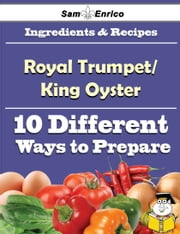 10 Ways to Use Royal Trumpet/King Oyster (Recipe Book) ebook by Bernetta Herr,Sam Enrico