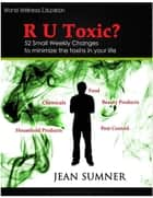 R U Toxic? 52 Small Weekly Changes to Minimize the Toxins in Your Life ebook by Jean Sumner