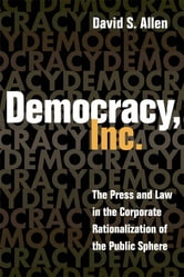 Democracy, Inc.: The Press and Law in the Corporate Rationalization of the Public Sphere ebook by David S. Allen