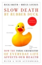 Slow Death by Rubber Duck - How the Toxic Chemistry of Everyday Life Affects Our Health ebook by Rick Smith, Bruce Lourie