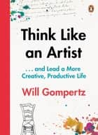 Think Like an Artist - . . . and Lead a More Creative, Productive Life ebook by Will Gompertz