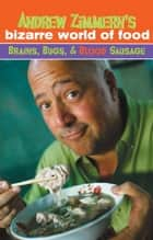 Andrew Zimmern's Bizarre World of Food: Brains, Bugs, and Blood Sausage ebook by Andrew Zimmern