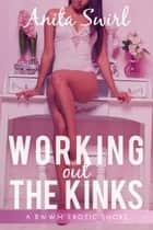 Working Out the Kinks: A BWWM Erotic Short ebook by Anita Swirl