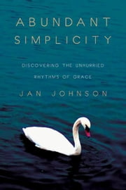Abundant Simplicity: Discovering the Unhurried Rhythms of Grace - Discovering the Unhurried Rhythms of Grace ebook by Jan Johnson