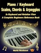 Piano / Keyboard Scales, Chords & Arpeggios In Keyboard and Notation View: A Complete Beginners Reference Book ebook by