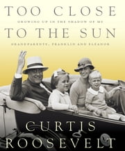 Too Close to the Sun - Growing Up in the Shadow of my Grandparents, Franklin and Eleanor ebook by Curtis Roosevelt
