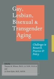 Gay, Lesbian, Bisexual, and Transgender Aging - Challenges in Research, Practice, and Policy ebook by Tarynn M. Witten,A. Evan Eyler