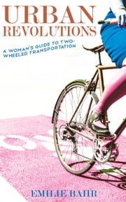 Urban Revolutions - A Woman's Guide to Two-Wheeled Transportation ebook by Emilie Bahr