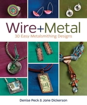 Wire + Metal - 30 Easy Metalsmithing Designs ebook by Denise Peck,Jane Dickerson