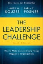 The Leadership Challenge - How to Make Extraordinary Things Happen in Organizations ebook by James M. Kouzes, Barry Z. Posner