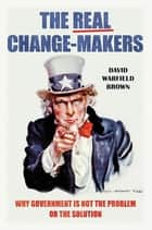 The Real Change-Makers: Why Government is Not the Problem Or the Solution ebook by David Warfield Brown