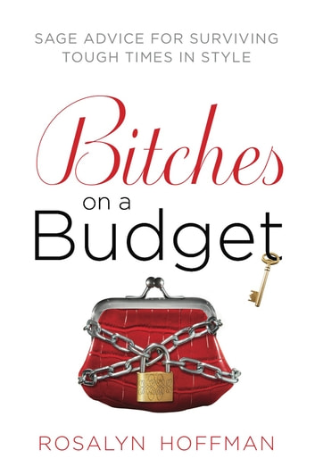 Bitches on a Budget - Sage Advice for Surviving Tough Times in Style ebook by Rosalyn Hoffman