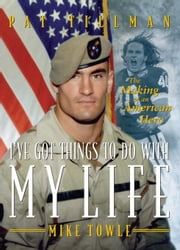 I've Got Things to Do with My Life: The Making of an American Hero ebook by Towle, Mike