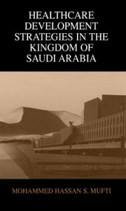 Healthcare Development Strategies in the Kingdom of Saudi Arabia ebook by Mohammed H. Mufti