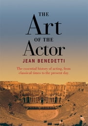 The Art of the Actor - The Essential History of Acting from Classical Times to the Present Day ebook by Jean Benedetti