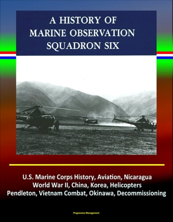 History of Marine Observation Squadron Six: U.S. Marine Corps History, Aviation, Nicaragua, World War II, China, Korea, Helicopters, Pendleton, Vietnam Combat, Okinawa, Decommissioning ebook by Progressive Management
