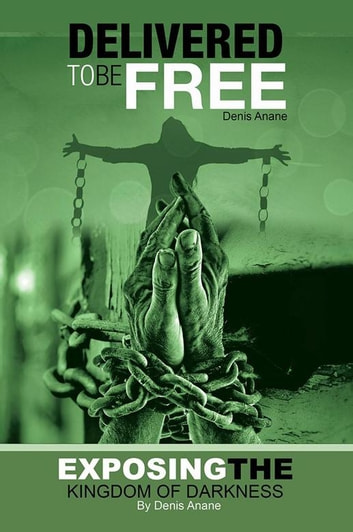 Delivered to Be Free - Exposing the Kingdom of Darkness ebook by Denis Anane