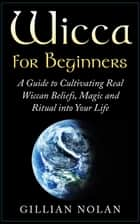 Wicca: Wicca for Beginners: A Guide to Cultivating Real Wiccan Beliefs, Magic and Ritual into Your Life ebook by Gillian Nolan