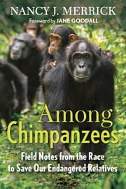 Among Chimpanzees - Field Notes from the Race to Save Our Endangered Relatives ebook by Nancy J. Merrick,Jane Goodall