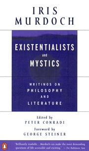 Existentialists and Mystics - Writings on Philosophy and Literature ebook by Iris Murdoch