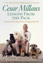 Cesar Millan's Lessons From the Pack - Stories of the Dogs Who Changed My Life ebook by Cesar Millan, Melissa Jo Peltier