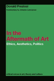 In the Aftermath of Art - Ethics, Aesthetics, Politics ebook by Donald Preziosi,Johanne Lamoureux