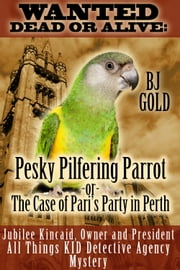 Wanted Dead or Alive: Pesky Pilfering Parrot or The Case of Pari's Party In Perth ebook by Bj Gold