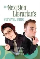 The NextGen Librarian's Survival Guide ebook by Rachel Singer Gordon