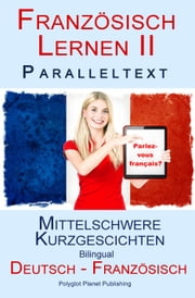 Französisch Lernen II - Paralleltext - Mittelschwere Kurzgeschichten (Deutsch - Französisch) Bilingual ebook by Polyglot Planet Publishing