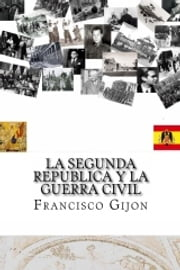 LA SEGUNDA REPÚBLICA Y LA GUERRA CIVIL ebook by Francisco Gijón