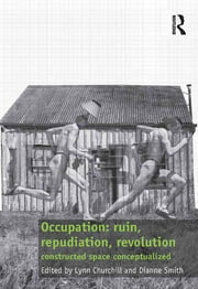 Occupation: ruin, repudiation, revolution - constructed space conceptualized ebook by Lynn Churchill,Dianne Smith