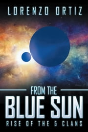 From the Blue Sun - Rise of the 5 Clans ebook by Lorenzo Ortiz