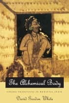 The Alchemical Body - Siddha Traditions in Medieval India ebook by David Gordon White