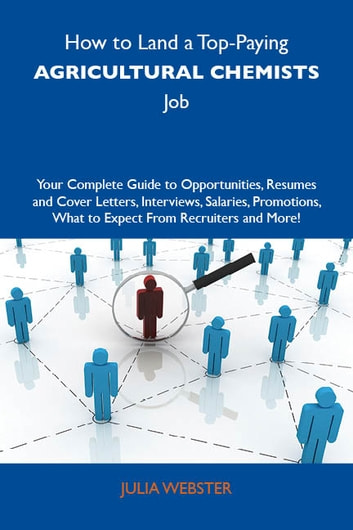 How to Land a Top-Paying Agricultural chemists Job: Your Complete Guide to Opportunities, Resumes and Cover Letters, Interviews, Salaries, Promotions, What to Expect From Recruiters and More ebook by Webster Julia