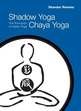 Shadow Yoga, Chaya Yoga - The Principles of Hatha Yoga ebook by Shandor Remete