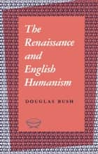 The Renaissance and English Humanism ebook by Douglas Bush