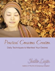 Practical Conscious Creation - Daily Techniques to Manifest Your Desires ebook by Jackie Lapin