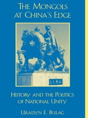 The Mongols at China's Edge - History and the Politics of National Unity ebook by Uradyn E. Bulag