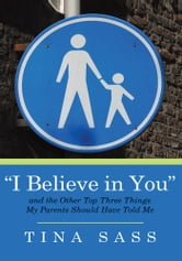 """I Believe in You"" - And the Other Top Three Things my Parents Should Have Told Me ebook by Tina Sass"
