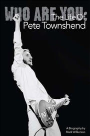 Who Are You: The Life Of Pete Townshend ebook by Mark Wilkerson
