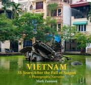Vietnam: 35 Years after the Fall of Saigon - A Photographic Narrative ebook by Mark Zannoni