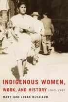 Indigenous Women, Work, and History ebook by Mary Jane Logan McCallum