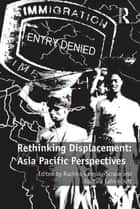 Rethinking Displacement: Asia Pacific Perspectives ebook by Ruchira Ganguly-Scrase, Kuntala Lahiri-Dutt